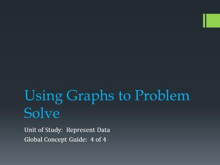 Using Graphs to Problem Solve Unit of Study: Represent Data Global Concept Guide: 4 of 4.