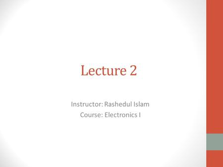 Lecture 2 Instructor: Rashedul Islam Course: Electronics I.