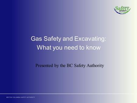 Gas Safety and Excavating: What you need to know Presented by the BC Safety Authority.