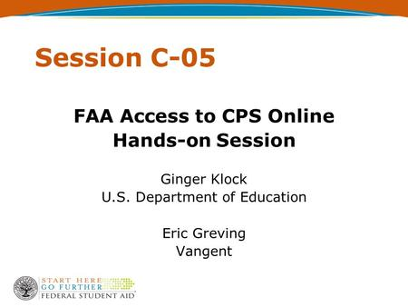 Session C-05 FAA Access to CPS Online Hands-on Session Ginger Klock U.S. Department of Education Eric Greving Vangent.