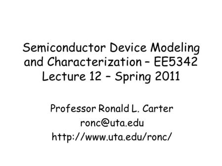 Semiconductor Device Modeling and Characterization – EE5342 Lecture 12 – Spring 2011 Professor Ronald L. Carter