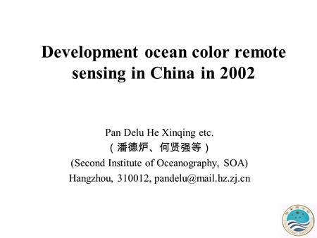 Development ocean color remote sensing in China in 2002 Pan Delu He Xinqing etc. (潘德炉、何贤强等) (Second Institute of Oceanography, SOA) Hangzhou, 310012,