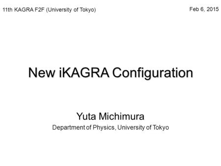 New iKAGRA Configuration Yuta Michimura Department of Physics, University of Tokyo 11th KAGRA F2F (University of Tokyo) Feb 6, 2015.