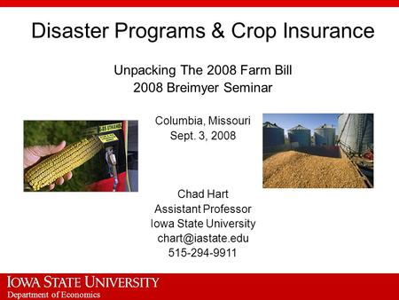 Department of Economics Disaster Programs & Crop Insurance Unpacking The 2008 Farm Bill 2008 Breimyer Seminar Columbia, Missouri Sept. 3, 2008 Chad Hart.