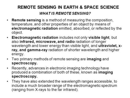 REMOTE SENSING IN EARTH & SPACE SCIENCE WHAT IS REMOTE SENSING? Remote sensing is a method of measuring the composition, temperature, and other properties.