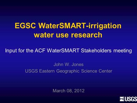 EGSC WaterSMART-irrigation water use research John W. Jones USGS Eastern Geographic Science Center March 08, 2012 Input for the ACF WaterSMART Stakeholders.