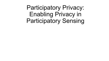 Participatory Privacy: Enabling Privacy in Participatory Sensing.