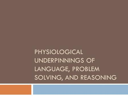 PHYSIOLOGICAL UNDERPINNINGS OF LANGUAGE, PROBLEM SOLVING, AND REASONING.