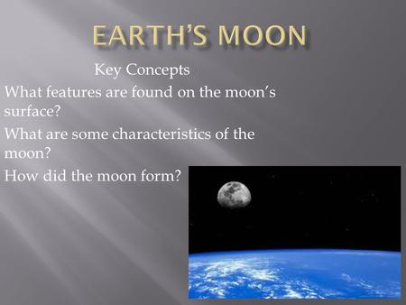 Key Concepts What features are found on the moon's surface? What are some characteristics of the moon? How did the moon form?