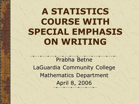 A STATISTICS COURSE WITH SPECIAL EMPHASIS ON WRITING Prabha Betne LaGuardia Community College Mathematics Department April 8, 2006.