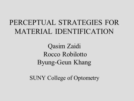 PERCEPTUAL STRATEGIES FOR MATERIAL IDENTIFICATION Qasim Zaidi Rocco Robilotto Byung-Geun Khang SUNY College of Optometry.
