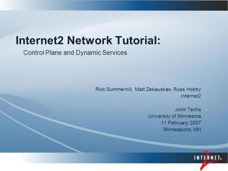 Internet2 <strong>Network</strong> Tutorial: Rick Summerhill, Matt Zekauskas, Russ Hobby Internet2 Joint Techs University of Minnesota 11 February 2007 Minneapolis, MN.