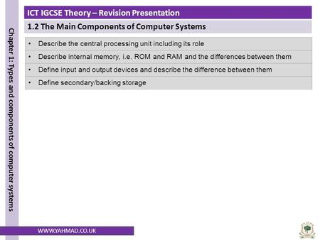 ICT IGCSE Theory – Revision Presentation 1.2 The Main Components of Computer Systems Chapter 1: Types and components of computer systems WWW.YAHMAD.CO.UK.