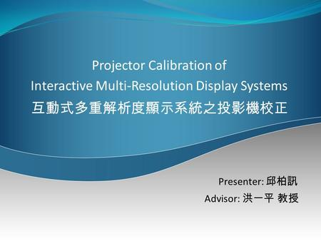 Projector Calibration of Interactive Multi-Resolution Display Systems 互動式多重解析度顯示系統之投影機校正 Presenter: 邱柏訊 Advisor: 洪一平 教授.