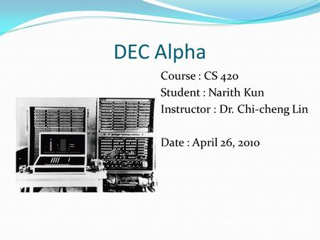 DEC Alpha Course : CS 420 Student : Narith Kun Instructor : Dr. Chi-cheng Lin Date : April 26, 2010.