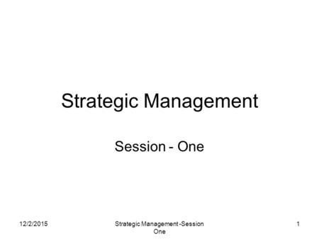 12/2/2015Strategic Management -Session One 1 Strategic Management Session - One.