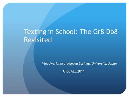Texting in School: The Gr8 Db8 Revisited Irina Averianova, Nagoya Business University, Japan GloCALL 2011.