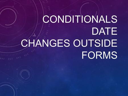 CONDITIONALS DATE CHANGES OUTSIDE FORMS. CONDITION ALS.
