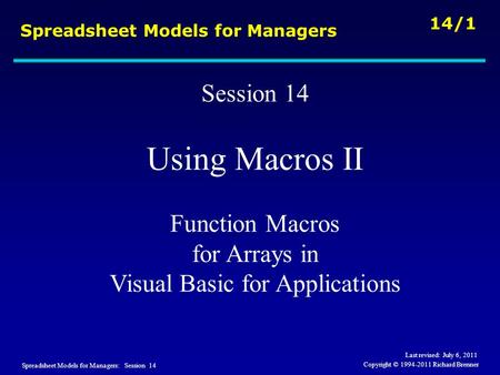 Spreadsheet Models for Managers: Session 14 14/1 Copyright © 1994-2011 Richard Brenner Spreadsheet Models for Managers Session 14 Using Macros II Function.