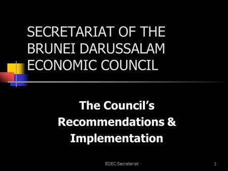BDEC Secretariat1 SECRETARIAT OF THE BRUNEI DARUSSALAM ECONOMIC COUNCIL The Council's Recommendations & Implementation.