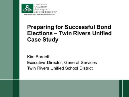 Preparing for Successful Bond Elections – Twin Rivers Unified Case Study Kim Barnett Executive Director, General Services Twin Rivers Unified School District.