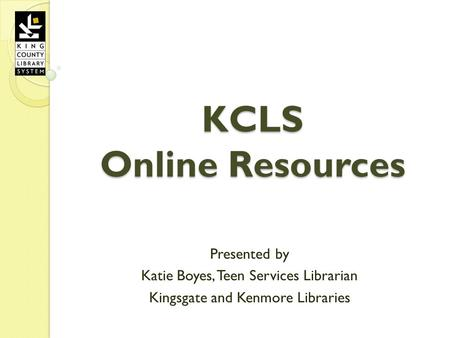 KCLS Online Resources Presented by Katie Boyes, Teen Services Librarian Kingsgate and Kenmore Libraries.
