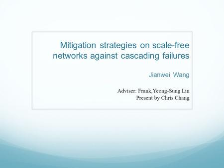 Mitigation strategies on scale-free networks against cascading failures Jianwei Wang Adviser: Frank,Yeong-Sung Lin Present by Chris Chang.