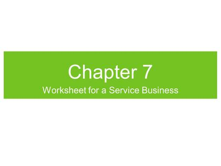 Chapter 7 Worksheet for a Service Business. Consistent Reporting General Ledger accounts contain info needed by managers and owners before if can be used,