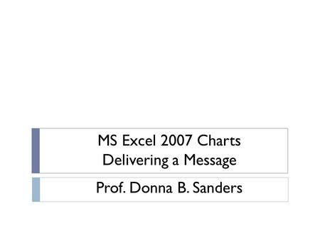 MS Excel 2007 Charts Delivering a Message Prof. Donna B. Sanders.