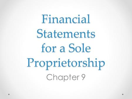 Financial Statements for a Sole Proprietorship Chapter 9.