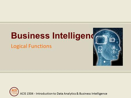 ACIS 1504 - Introduction to Data Analytics & Business Intelligence Business Intelligence Logical Functions.