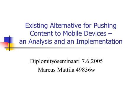 Existing Alternative for Pushing Content to Mobile Devices – an Analysis and an Implementation Diplomityöseminaari 7.6.2005 Marcus Mattila 49836w.