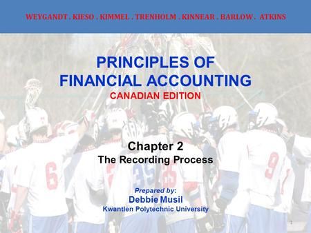 WEYGANDT. KIESO. KIMMEL. TRENHOLM. KINNEAR. BARLOW. ATKINS PRINCIPLES OF FINANCIAL ACCOUNTING CANADIAN EDITION Chapter 2 The Recording Process Prepared.
