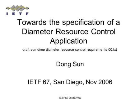 IETF67 DIME WG Towards the specification of a Diameter Resource Control Application Dong Sun IETF 67, San Diego, Nov 2006 draft-sun-dime-diameter-resource-control-requirements-00.txt.