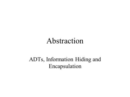 Abstraction ADTs, Information Hiding and Encapsulation.
