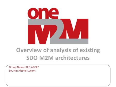 Overview of analysis of existing SDO M2M architectures Group Name: REQ ARC#2 Source: Alcatel-Lucent.