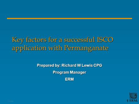 1, 12/2/2015 1 Key factors for a successful ISCO application with Permanganate Prepared by: Richard W Lewis CPG Program Manager ERM.