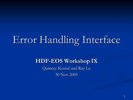 1 Error Handling Interface HDF-EOS Workshop IX Quincey Koziol and Ray Lu 30 Nov 2005.