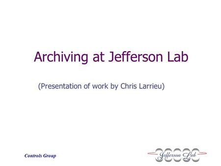Controls Group Archiving at Jefferson Lab (Presentation of work by Chris Larrieu)