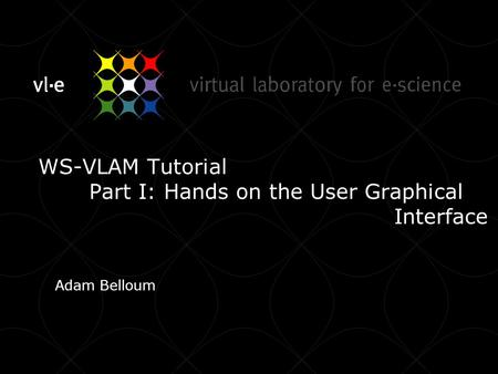 WS-VLAM Tutorial Part I: Hands on the User Graphical Interface Adam Belloum.