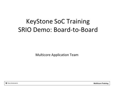 KeyStone SoC Training SRIO Demo: Board-to-Board Multicore Application Team.