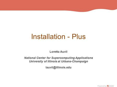 Installation - Plus Loretta Auvil National Center for Supercomputing Applications University of Illinois at Urbana-Champaign