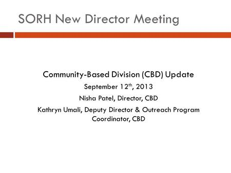SORH New Director Meeting Community-Based Division (CBD) Update September 12 th, 2013 Nisha Patel, Director, CBD Kathryn Umali, Deputy Director & Outreach.