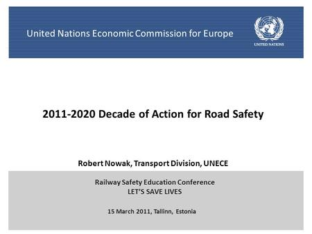 1 Robert Nowak, Transport Division, UNECE 15 March 2011, Tallinn, Estonia Railway Safety Education Conference LET'S SAVE LIVES United Nations Economic.