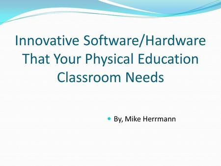 Innovative Software/Hardware That Your Physical Education Classroom Needs By, Mike Herrmann.