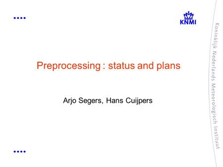 Preprocessing : status and plans Arjo Segers, Hans Cuijpers.