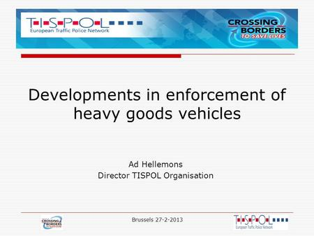 Developments in enforcement of heavy goods vehicles Ad Hellemons Director TISPOL Organisation Brussels 27-2-2013.