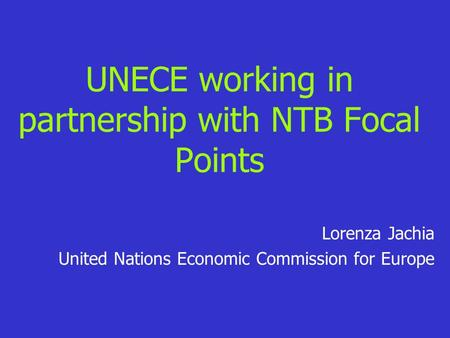 UNECE working in partnership with NTB Focal Points Lorenza Jachia United Nations Economic Commission for Europe.