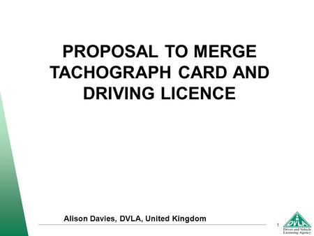 1 PROPOSAL TO MERGE TACHOGRAPH CARD AND DRIVING LICENCE Alison Davies, DVLA, United Kingdom.