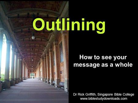 How to see your message as a whole Outlining Dr Rick Griffith, Singapore Bible College www.biblestudydownloads.com.